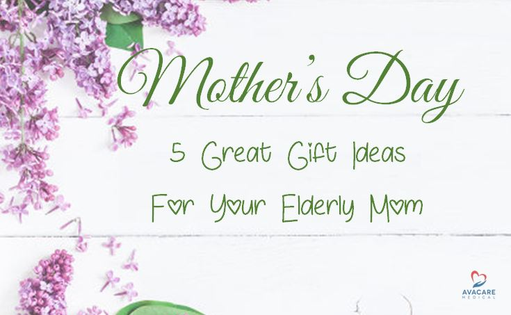 Mother S Day 2017 5 Great Gift Ideas For Your Elderly Mom Avacare Medical Blog